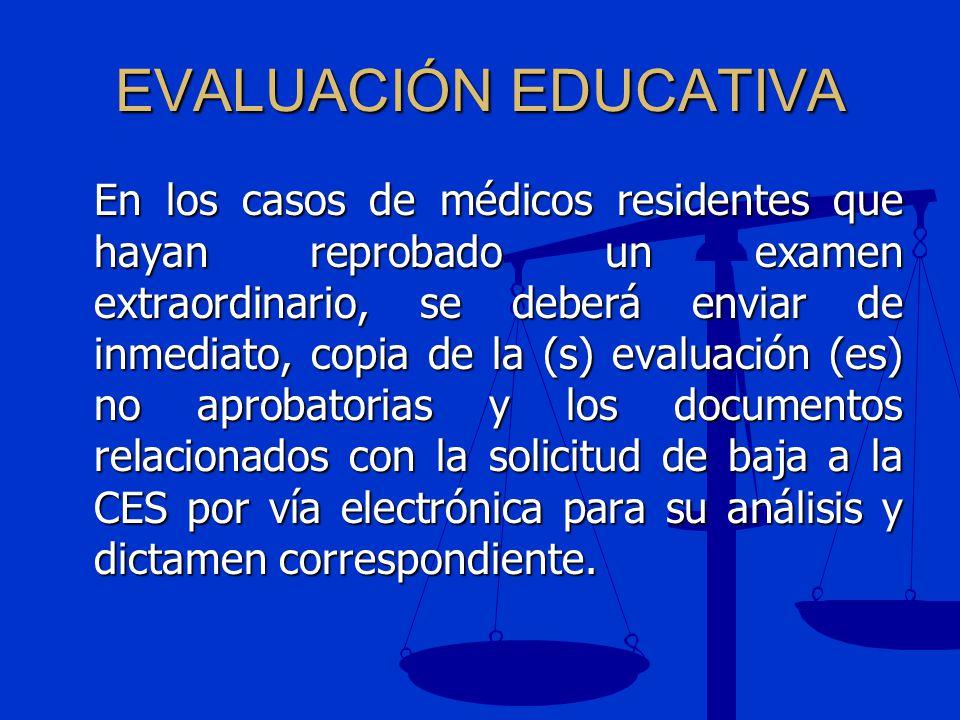 EVALUACIÓN EDUCATIVA En los casos de médicos residentes que hayan reprobado un examen extraordinario, se deberá enviar de inmediato, copia de la (s) e