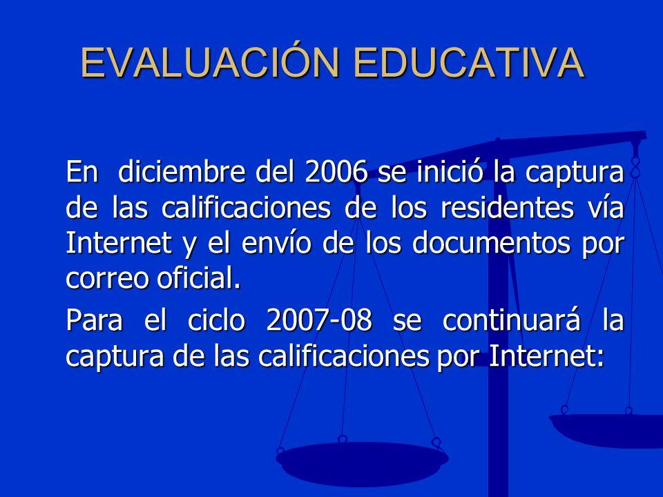EVALUACIÓN EDUCATIVA En diciembre del 2006 se inició la captura de las calificaciones de los residentes vía Internet y el envío de los documentos por