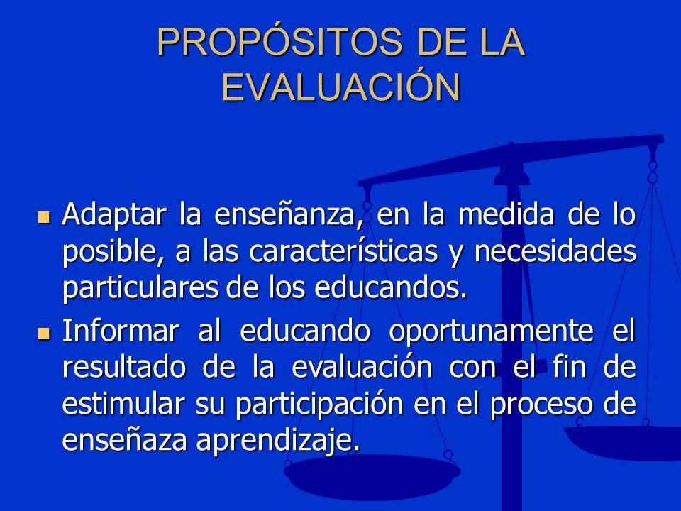 PROPÓSITOS DE LA EVALUACIÓN Adaptar la enseñanza, en la medida de lo posible, a las características y necesidades particulares de los educandos. Adapt
