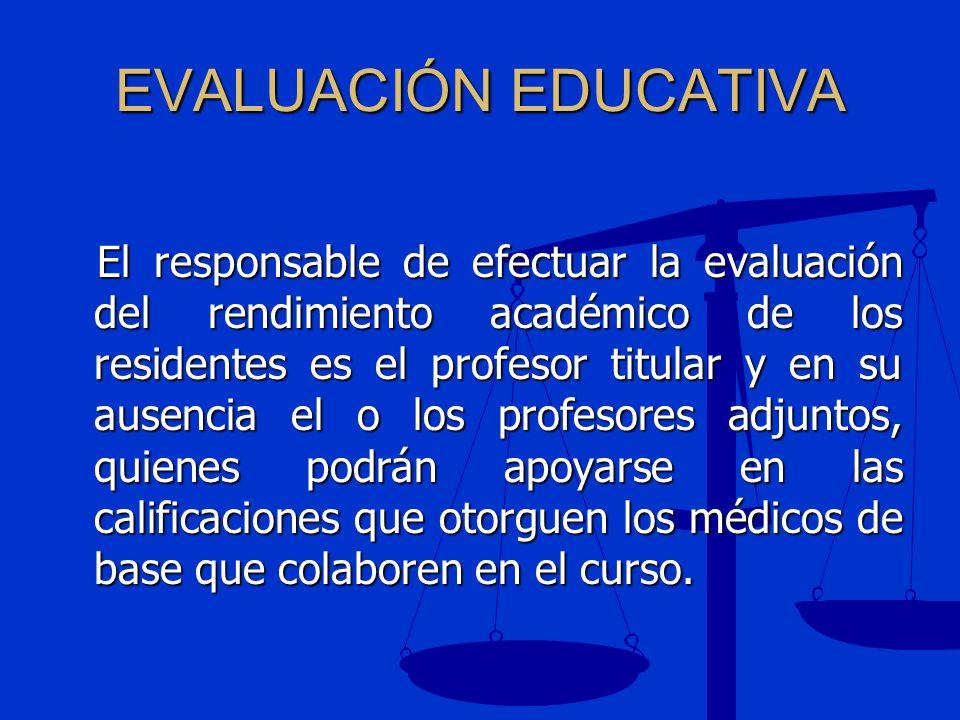 EVALUACIÓN EDUCATIVA El responsable de efectuar la evaluación del rendimiento académico de los residentes es el profesor titular y en su ausencia el o
