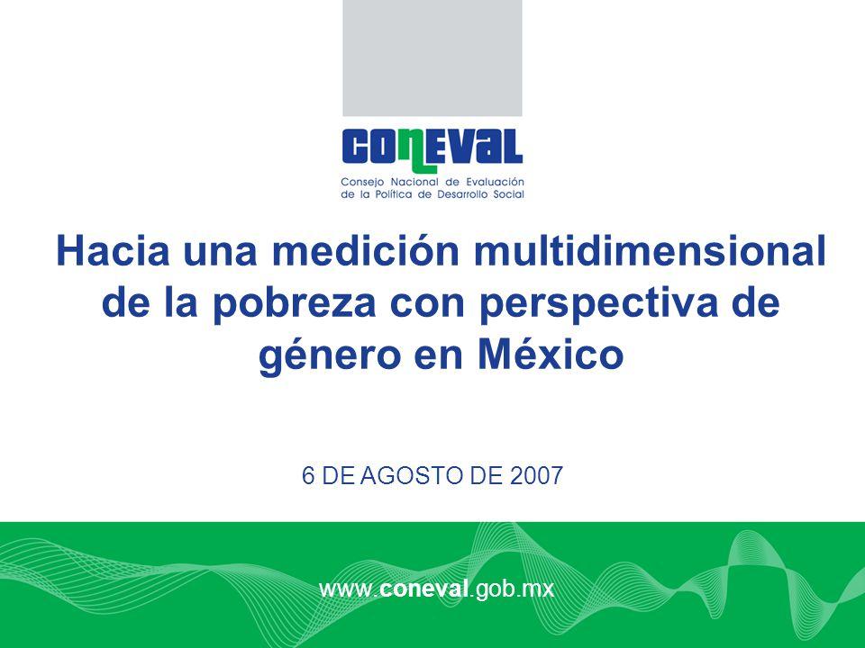 www.coneval.gob.mx 6 DE AGOSTO DE 2007 Hacia una medición multidimensional de la pobreza con perspectiva de género en México