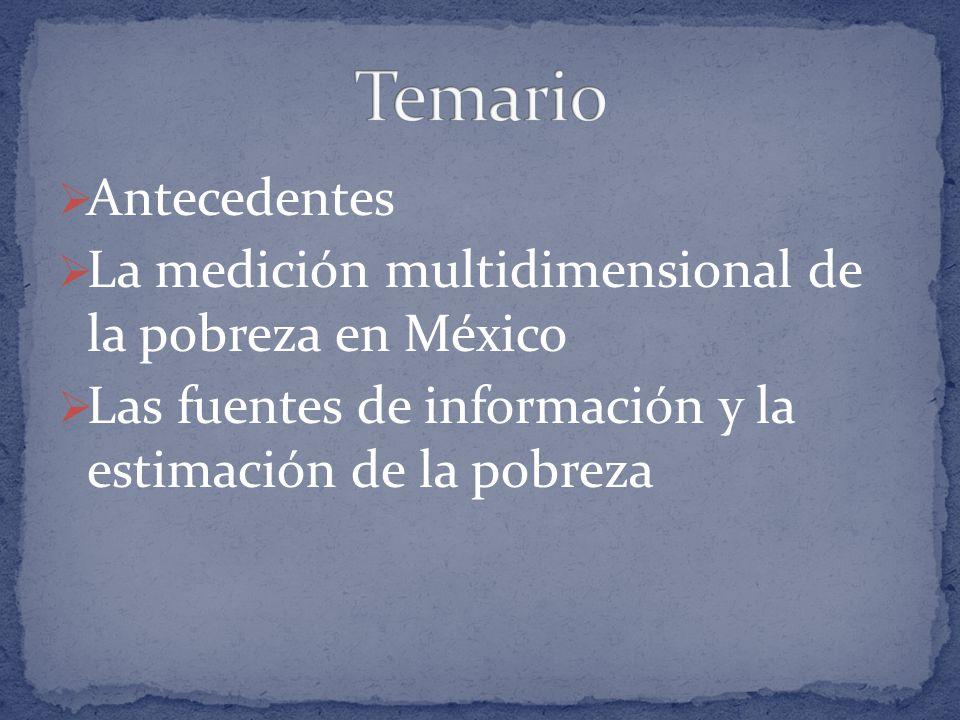 Antecedentes La medición multidimensional de la pobreza en México Las fuentes de información y la estimación de la pobreza