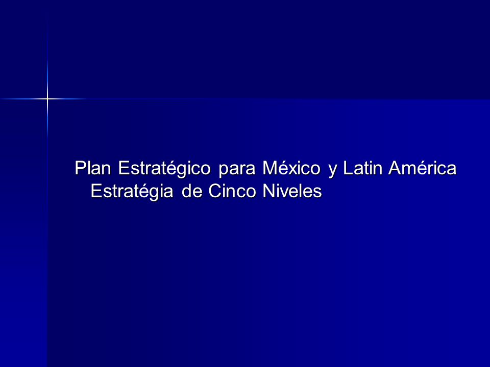Plan Estratgico para Mxico y Latin Amrica Plan Estratégico para México y Latin América Estratgia de Cinco Niveles Estratégia de Cinco Niveles