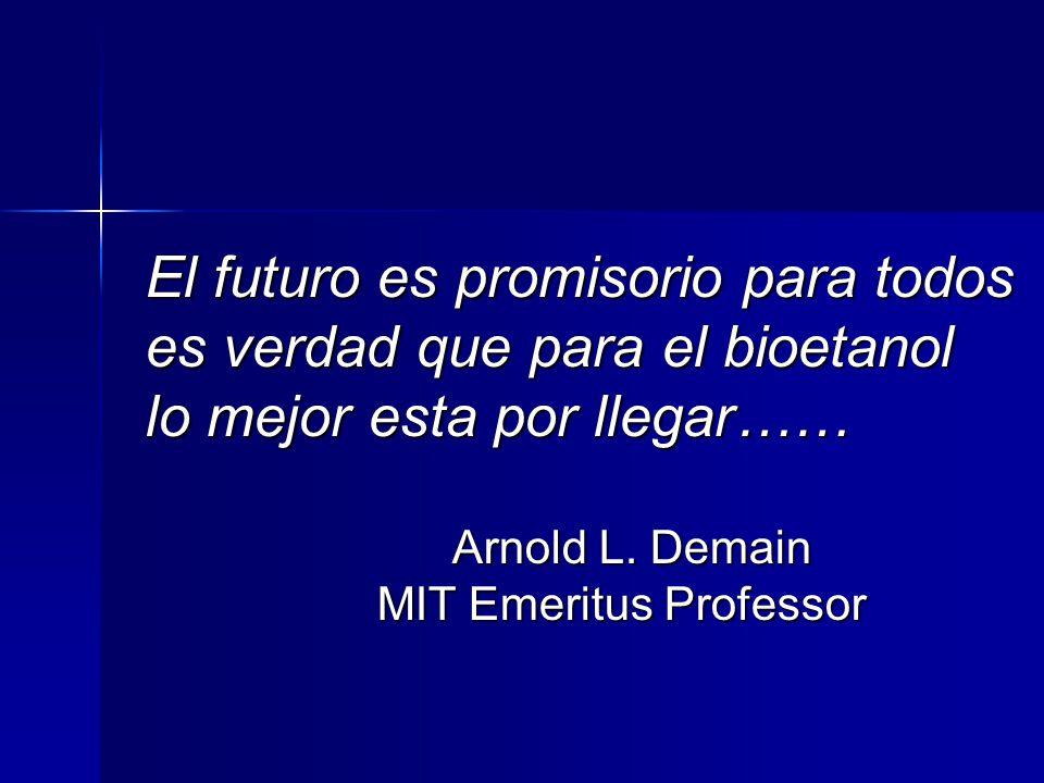 El futuro es promisorio para todos es verdad que para el bioetanol lo mejor esta por llegar…… Arnold L. Demain Arnold L. Demain MIT Emeritus Professor