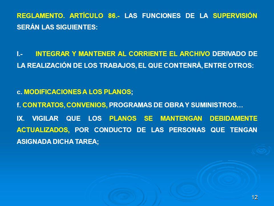 12 REGLAMENTO. ARTÍCULO 86.- LAS FUNCIONES DE LA SUPERVISIÓN SERÁN LAS SIGUIENTES: I.-INTEGRAR Y MANTENER AL CORRIENTE EL ARCHIVO DERIVADO DE LA REALI