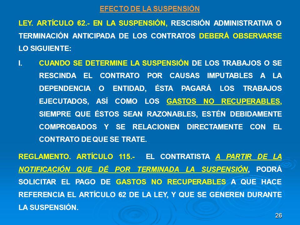 26 EFECTO DE LA SUSPENSIÓN LEY. ARTÍCULO 62.- EN LA SUSPENSIÓN, RESCISIÓN ADMINISTRATIVA O TERMINACIÓN ANTICIPADA DE LOS CONTRATOS DEBERÁ OBSERVARSE L