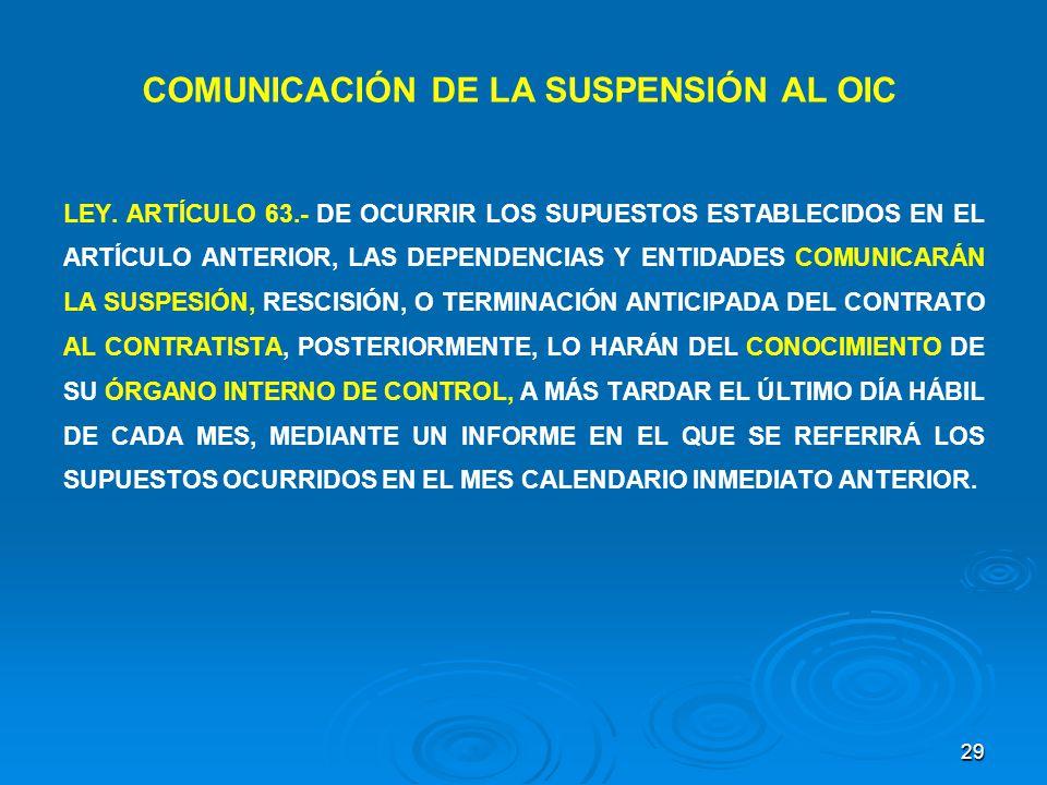 29 LEY. ARTÍCULO 63.- DE OCURRIR LOS SUPUESTOS ESTABLECIDOS EN EL ARTÍCULO ANTERIOR, LAS DEPENDENCIAS Y ENTIDADES COMUNICARÁN LA SUSPESIÓN, RESCISIÓN,