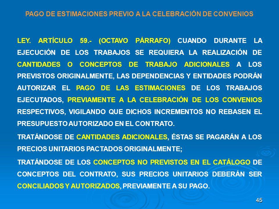 45 PAGO DE ESTIMACIONES PREVIO A LA CELEBRACIÓN DE CONVENIOS LEY. ARTÍCULO 59.- (OCTAVO PÁRRAFO) CUANDO DURANTE LA EJECUCIÓN DE LOS TRABAJOS SE REQUIE