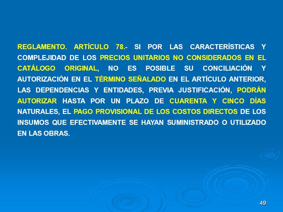 49 REGLAMENTO. ARTÍCULO 78.- SI POR LAS CARACTERÍSTICAS Y COMPLEJIDAD DE LOS PRECIOS UNITARIOS NO CONSIDERADOS EN EL CATÁLOGO ORIGINAL, NO ES POSIBLE