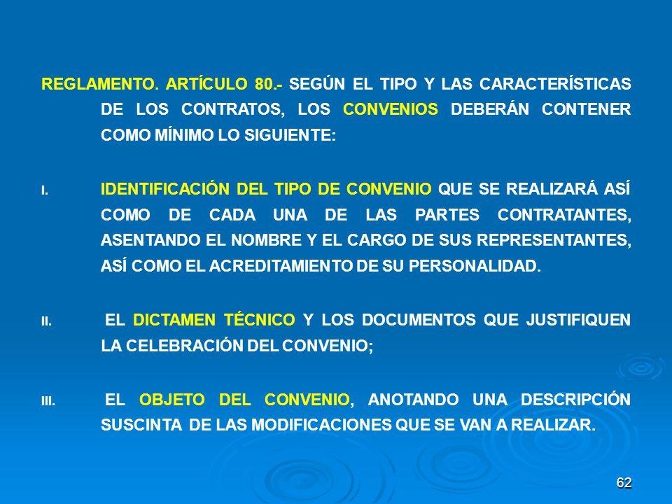 62 REGLAMENTO. ARTÍCULO 80.- SEGÚN EL TIPO Y LAS CARACTERÍSTICAS DE LOS CONTRATOS, LOS CONVENIOS DEBERÁN CONTENER COMO MÍNIMO LO SIGUIENTE: I. IDENTIF