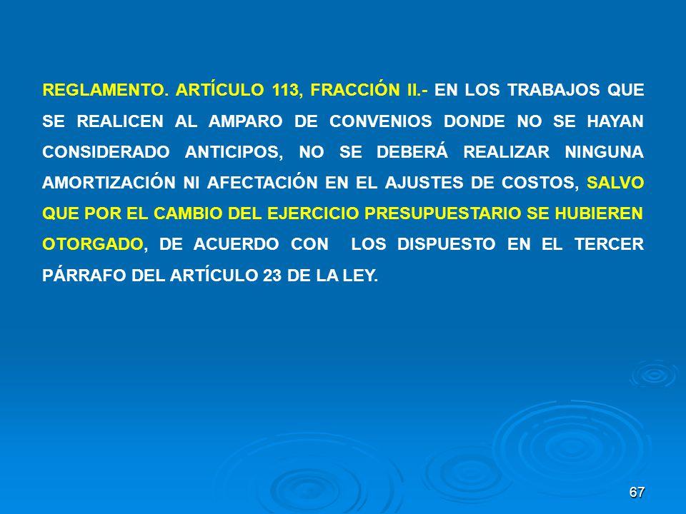 67 REGLAMENTO. ARTÍCULO 113, FRACCIÓN II.- EN LOS TRABAJOS QUE SE REALICEN AL AMPARO DE CONVENIOS DONDE NO SE HAYAN CONSIDERADO ANTICIPOS, NO SE DEBER