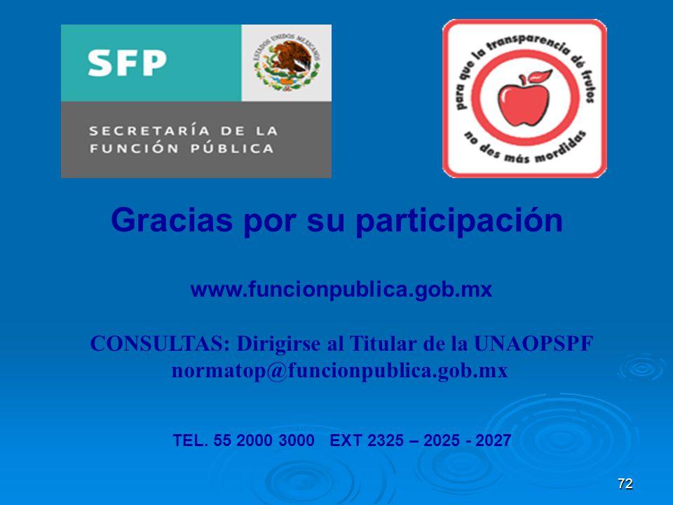 72 Gracias por su participación www.funcionpublica.gob.mx CONSULTAS: Dirigirse al Titular de la UNAOPSPF normatop@funcionpublica.gob.mx TEL. 55 2000 3