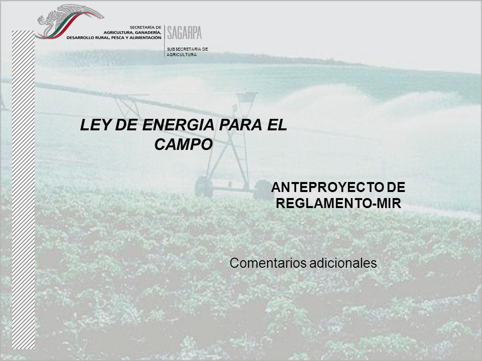 LEY DE ENERGIA PARA EL CAMPO ANTEPROYECTO DE REGLAMENTO-MIR SUBSECRETARIA DE AGRICULTURA Comentarios adicionales