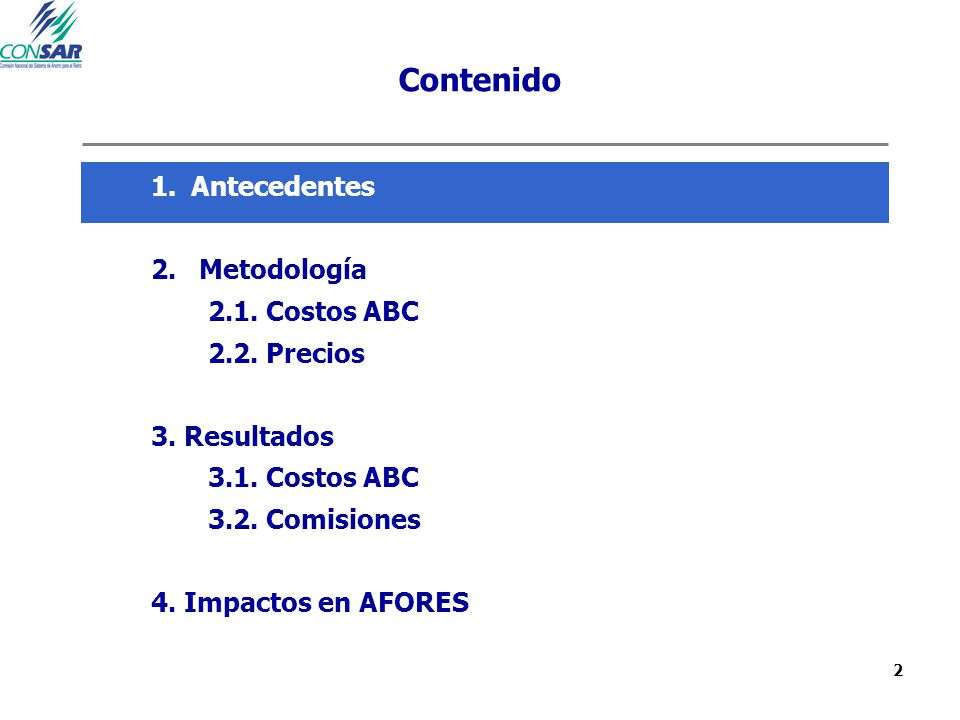 2 Contenido 1.Antecedentes 2. Metodología 2.1. Costos ABC 2.2. Precios 3. Resultados 3.1. Costos ABC 3.2. Comisiones 4. Impactos en AFORES