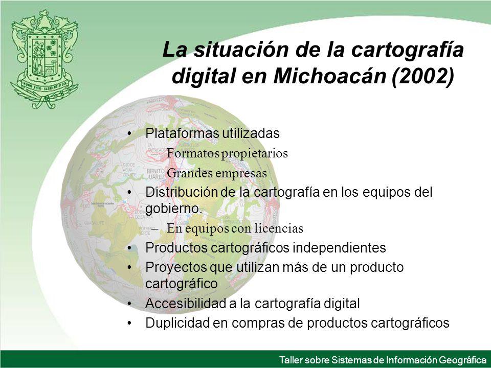 Taller sobre Sistemas de Información Geográfica La situación de la cartografía digital en Michoacán (2002) Plataformas utilizadas –Formatos propietarios –Grandes empresas Distribución de la cartografía en los equipos del gobierno.