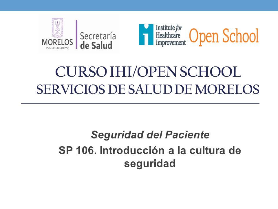 CURSO IHI/OPEN SCHOOL SERVICIOS DE SALUD DE MORELOS Seguridad del Paciente SP 106. Introducción a la cultura de seguridad