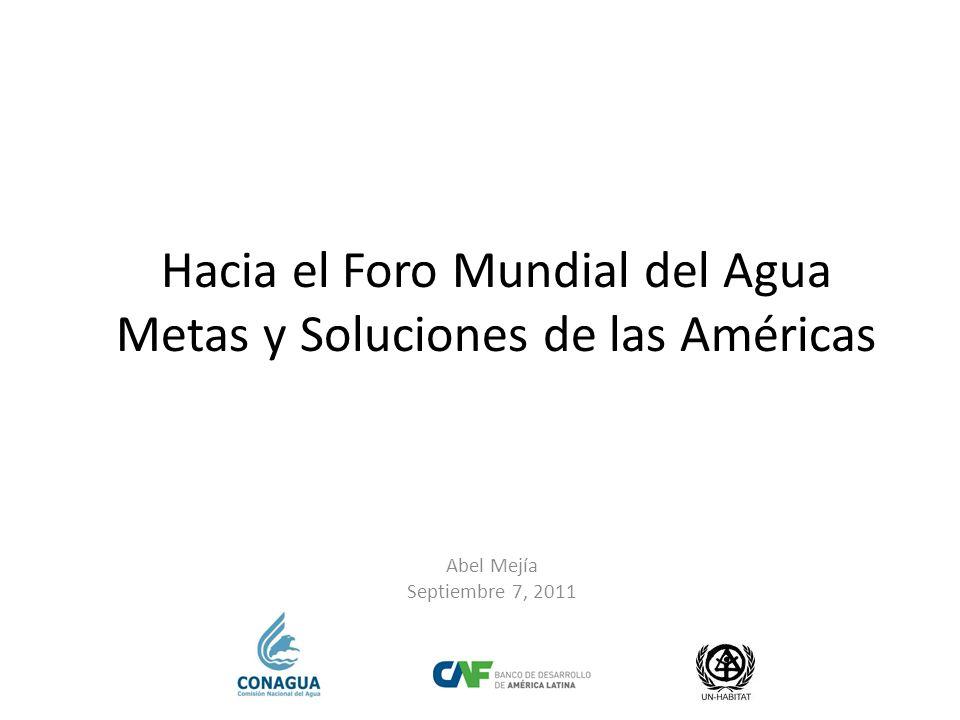 Hacia el Foro Mundial del Agua Metas y Soluciones de las Américas Abel Mejía Septiembre 7, 2011