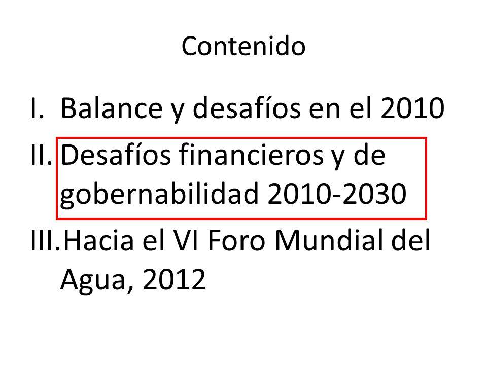 Contenido I.Balance y desafíos en el 2010 II.Desafíos financieros y de gobernabilidad 2010-2030 III.Hacia el VI Foro Mundial del Agua, 2012