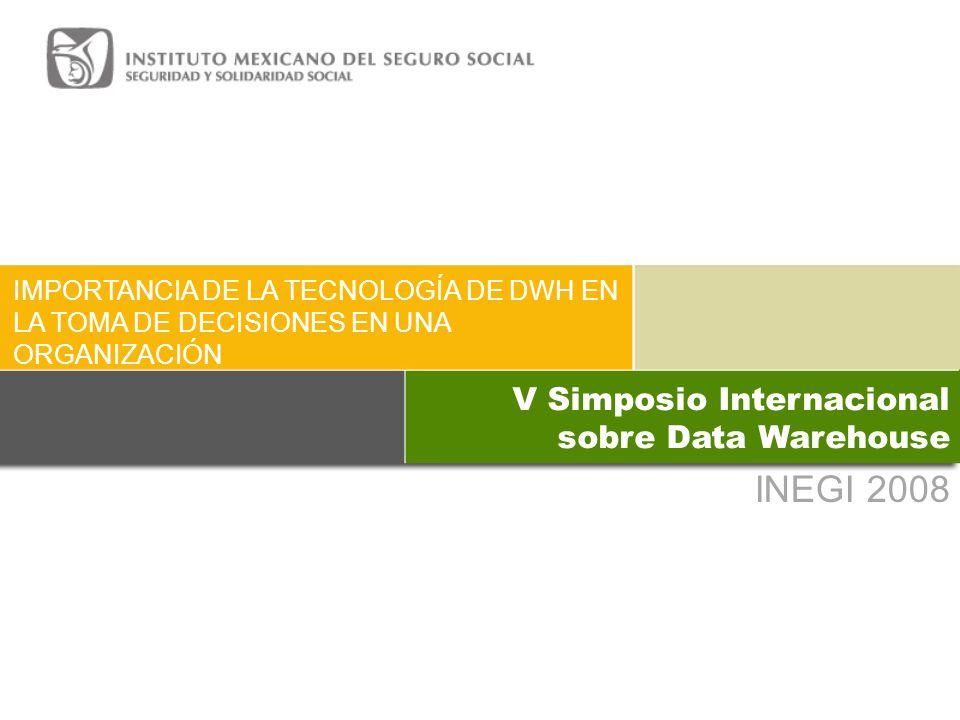 INEGI 2008 IMPORTANCIA DE LA TECNOLOGÍA DE DWH EN LA TOMA DE DECISIONES EN UNA ORGANIZACIÓN V Simposio Internacional sobre Data Warehouse
