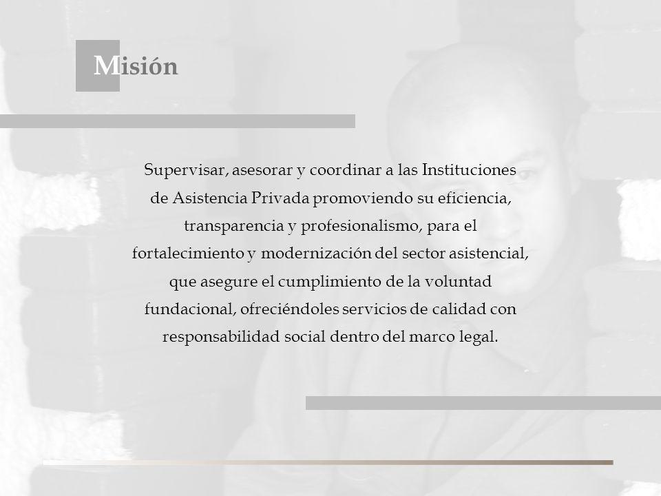 Supervisar, asesorar y coordinar a las Instituciones de Asistencia Privada promoviendo su eficiencia, transparencia y profesionalismo, para el fortalecimiento y modernización del sector asistencial, que asegure el cumplimiento de la voluntad fundacional, ofreciéndoles servicios de calidad con responsabilidad social dentro del marco legal.