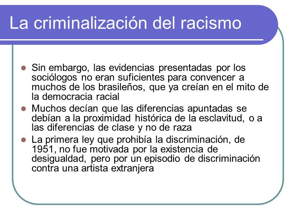 La criminalización del racismo Sin embargo, las evidencias presentadas por los sociólogos no eran suficientes para convencer a muchos de los brasileño