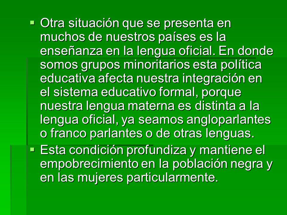 Otra situación que se presenta en muchos de nuestros países es la enseñanza en la lengua oficial. En donde somos grupos minoritarios esta política edu