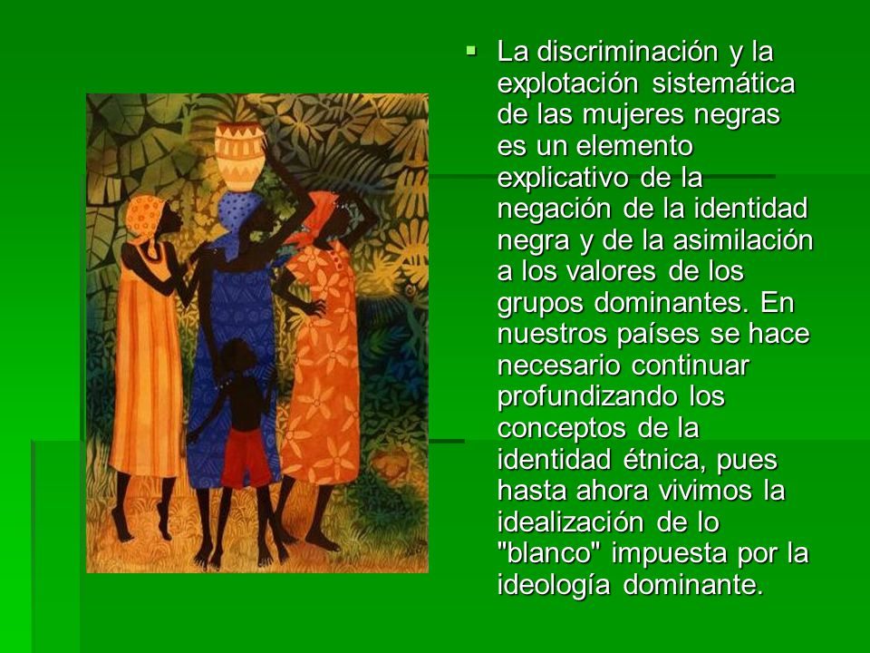 La discriminación y la explotación sistemática de las mujeres negras es un elemento explicativo de la negación de la identidad negra y de la asimilaci