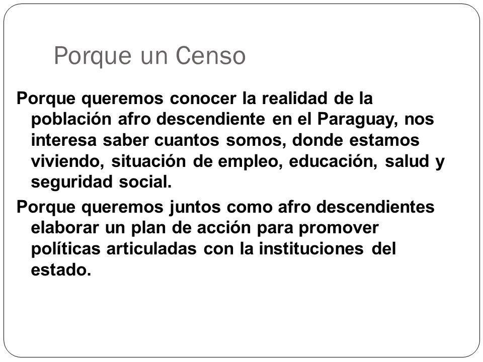 Porque un Censo Porque queremos conocer la realidad de la población afro descendiente en el Paraguay, nos interesa saber cuantos somos, donde estamos viviendo, situación de empleo, educación, salud y seguridad social.