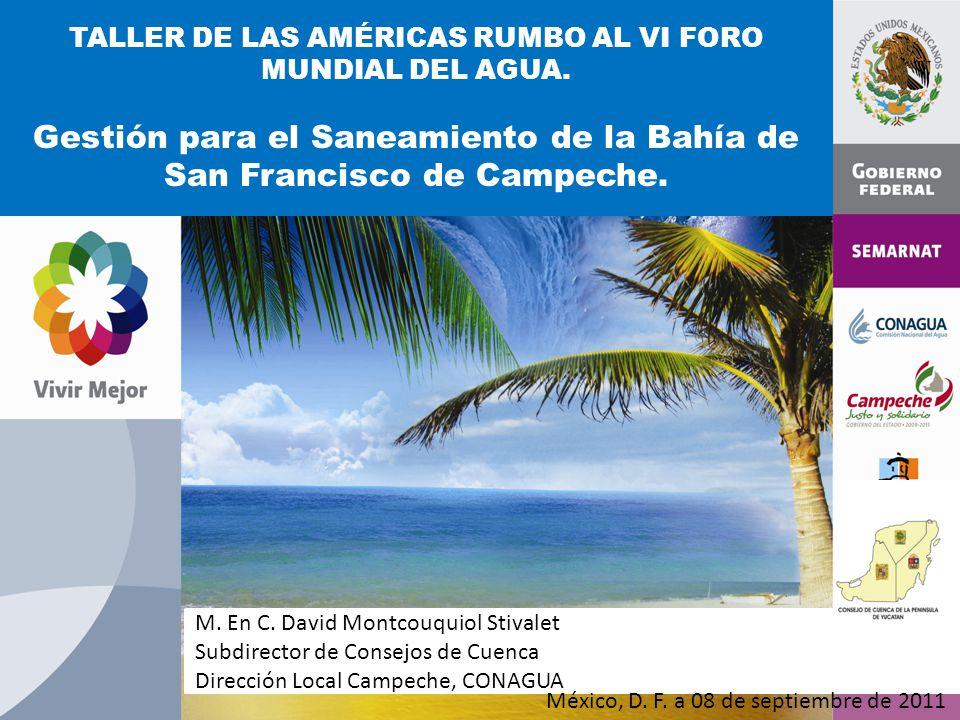 TALLER DE LAS AMÉRICAS RUMBO AL VI FORO MUNDIAL DEL AGUA. Gestión para el Saneamiento de la Bahía de San Francisco de Campeche. M. En C. David Montcou
