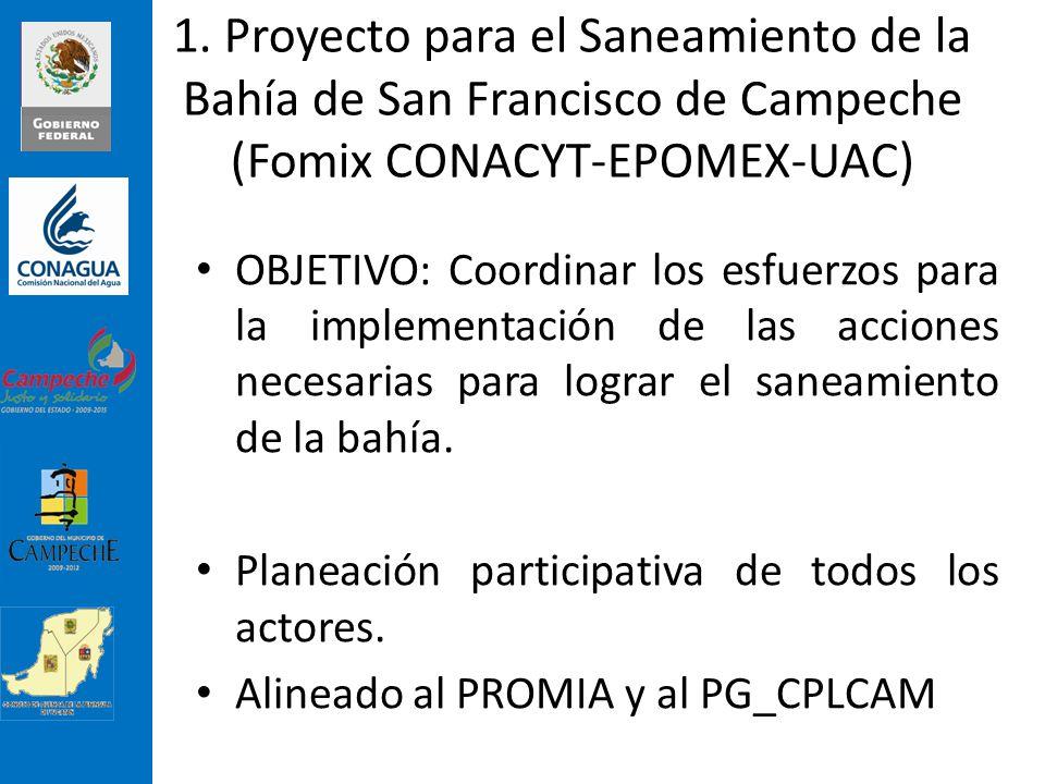 1. Proyecto para el Saneamiento de la Bahía de San Francisco de Campeche (Fomix CONACYT-EPOMEX-UAC) OBJETIVO: Coordinar los esfuerzos para la implemen
