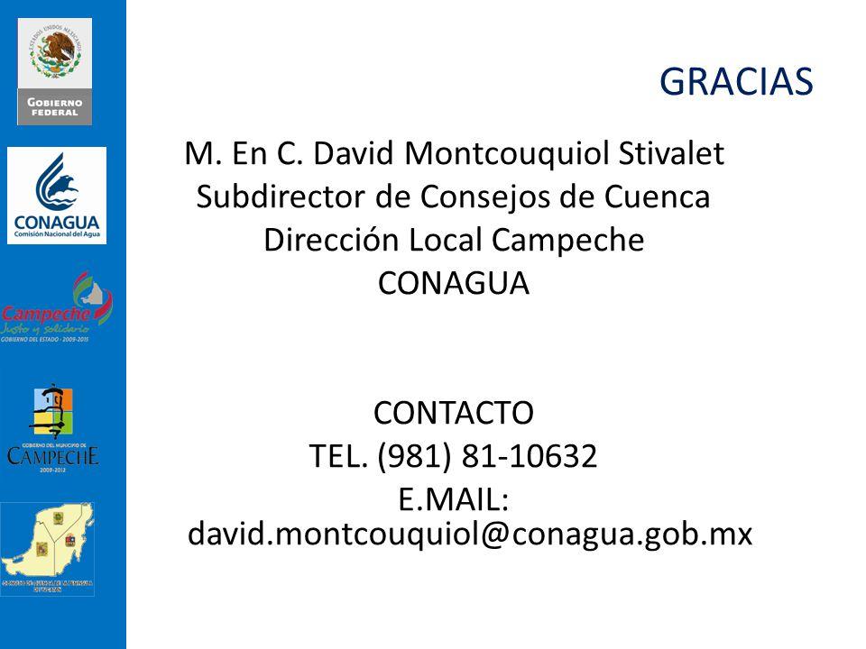GRACIAS M. En C. David Montcouquiol Stivalet Subdirector de Consejos de Cuenca Dirección Local Campeche CONAGUA CONTACTO TEL. (981) 81-10632 E.MAIL: d