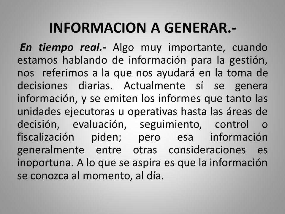 INFORMACION A GENERAR.- En tiempo real.- Algo muy importante, cuando estamos hablando de información para la gestión, nos referimos a la que nos ayuda