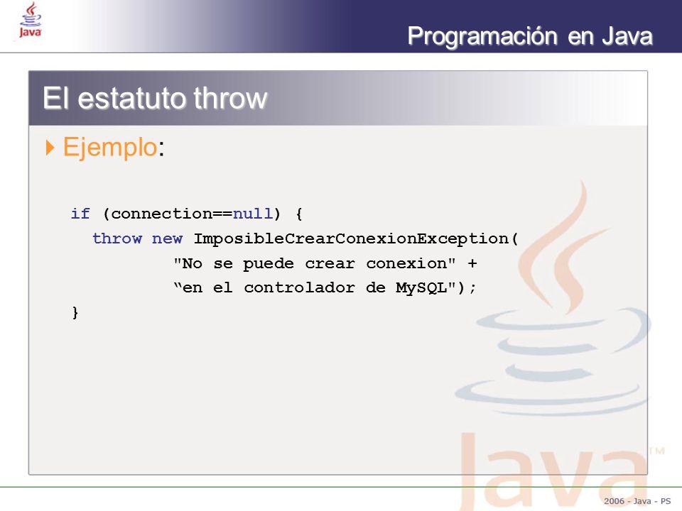 Programación en Java El estatuto throw Ejemplo: if (connection==null) { throw new ImposibleCrearConexionException( No se puede crear conexion + en el controlador de MySQL ); }