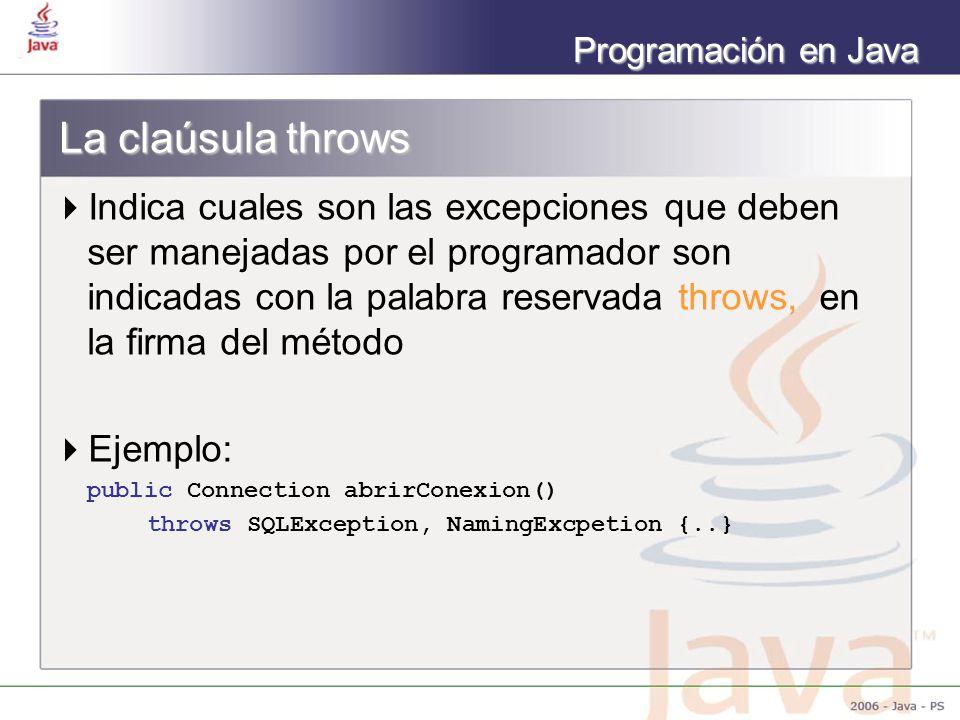 Programación en Java La claúsula throws Indica cuales son las excepciones que deben ser manejadas por el programador son indicadas con la palabra reservada throws, en la firma del método Ejemplo: public Connection abrirConexion() throws SQLException, NamingExcpetion {..}