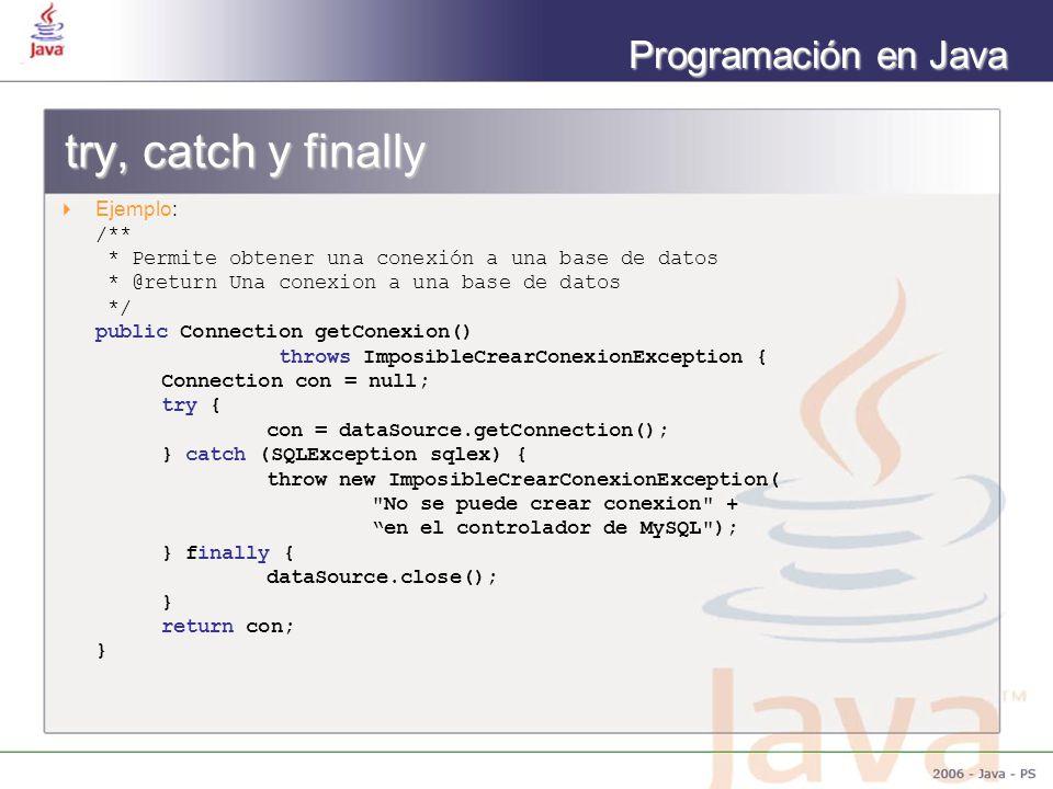 Programación en Java try, catch y finally Ejemplo: /** * Permite obtener una conexión a una base de datos * @return Una conexion a una base de datos */ public Connection getConexion() throws ImposibleCrearConexionException { Connection con = null; try { con = dataSource.getConnection(); } catch (SQLException sqlex) { throw new ImposibleCrearConexionException( No se puede crear conexion + en el controlador de MySQL ); } finally { dataSource.close(); } return con; }