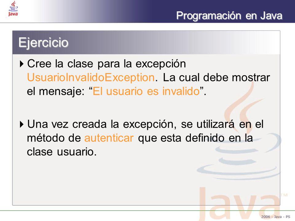 Programación en Java Ejercicio Cree la clase para la excepción UsuarioInvalidoException. La cual debe mostrar el mensaje: El usuario es invalido. Una