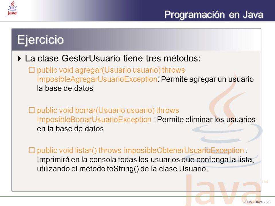 Programación en Java Ejercicio La clase GestorUsuario tiene tres métodos: public void agregar(Usuario usuario) throws ImposibleAgregarUsuarioException: Permite agregar un usuario la base de datos public void borrar(Usuario usuario) throws ImposibleBorrarUsuarioException : Permite eliminar los usuarios en la base de datos public void listar() throws ImposibleObtenerUsuarioException : Imprimirá en la consola todas los usuarios que contenga la lista, utilizando el método toString() de la clase Usuario.