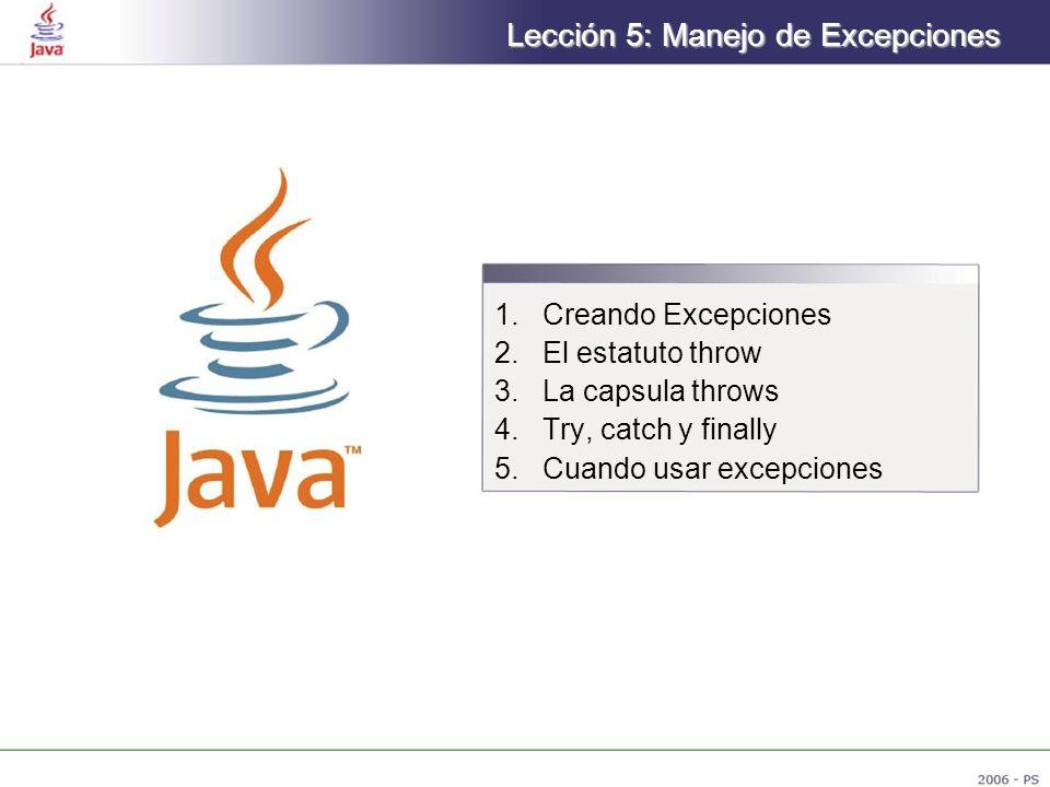 Lección 5: Manejo de Excepciones 1.Creando Excepciones 2.El estatuto throw 3.La capsula throws 4.Try, catch y finally 5.Cuando usar excepciones