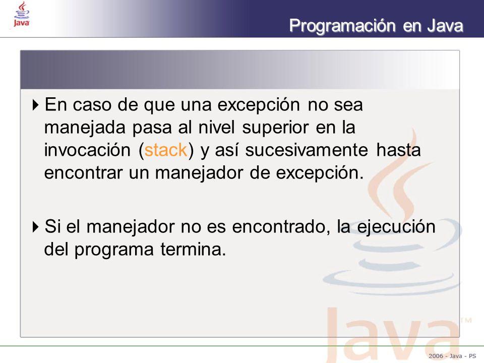 Programación en Java En caso de que una excepción no sea manejada pasa al nivel superior en la invocación (stack) y así sucesivamente hasta encontrar un manejador de excepción.