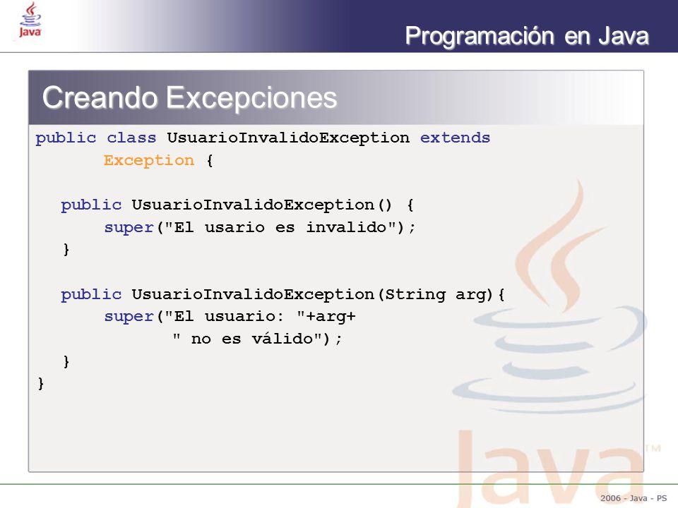 Programación en Java Creando Excepciones public class UsuarioInvalidoException extends Exception { public UsuarioInvalidoException() { super( El usario es invalido ); } public UsuarioInvalidoException(String arg){ super( El usuario: +arg+ no es válido ); }