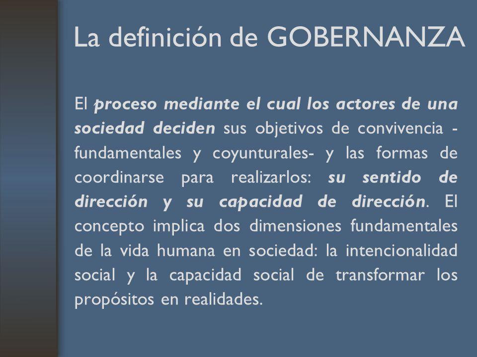 La definición de GOBERNANZA El proceso mediante el cual los actores de una sociedad deciden sus objetivos de convivencia - fundamentales y coyunturale