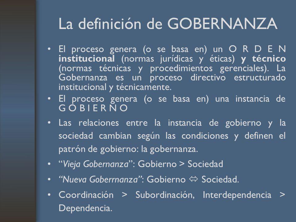 La definición de GOBERNANZA El proceso genera (o se basa en) un O R D E N institucional (normas jurídicas y éticas) y técnico (normas técnicas y procedimientos gerenciales).