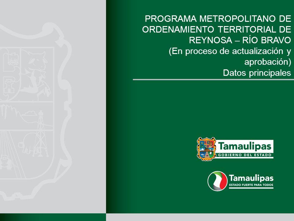 PROGRAMA METROPOLITANO DE ORDENAMIENTO TERRITORIAL DE REYNOSA – RÍO BRAVO (En proceso de actualización y aprobación) Datos principales