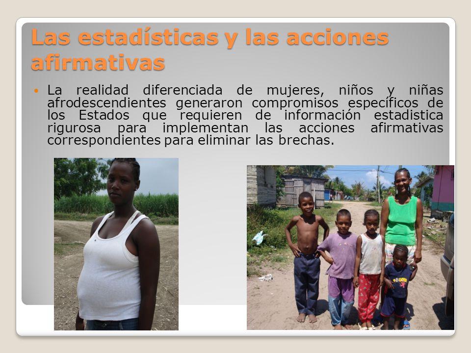 Las estadísticas y las acciones afirmativas La realidad diferenciada de mujeres, niños y niñas afrodescendientes generaron compromisos específicos de