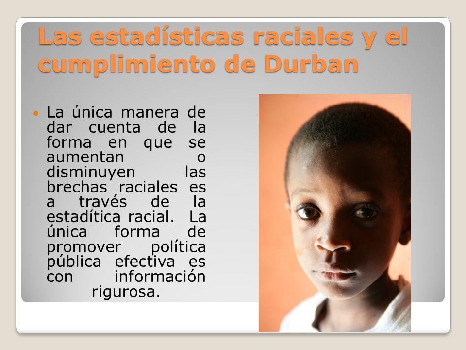 Las estadísticas raciales y el cumplimiento de Durban La única manera de dar cuenta de la forma en que se aumentan o disminuyen las brechas raciales e