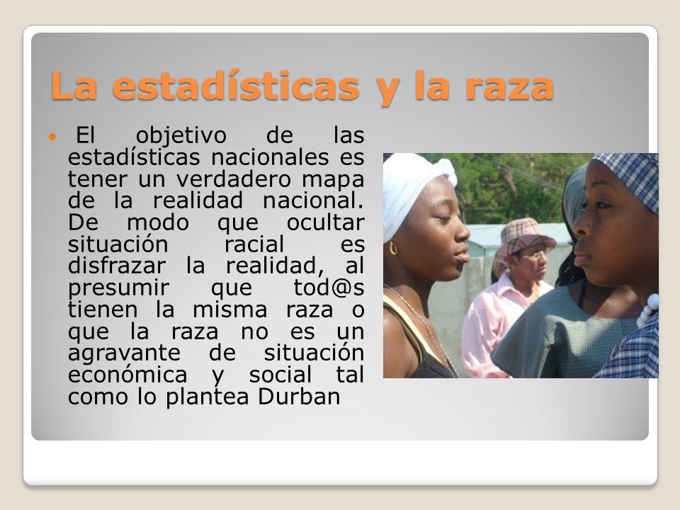 Las estadísticas raciales y el cumplimiento de Durban La única manera de dar cuenta de la forma en que se aumentan o disminuyen las brechas raciales es a través de la estadítica racial.