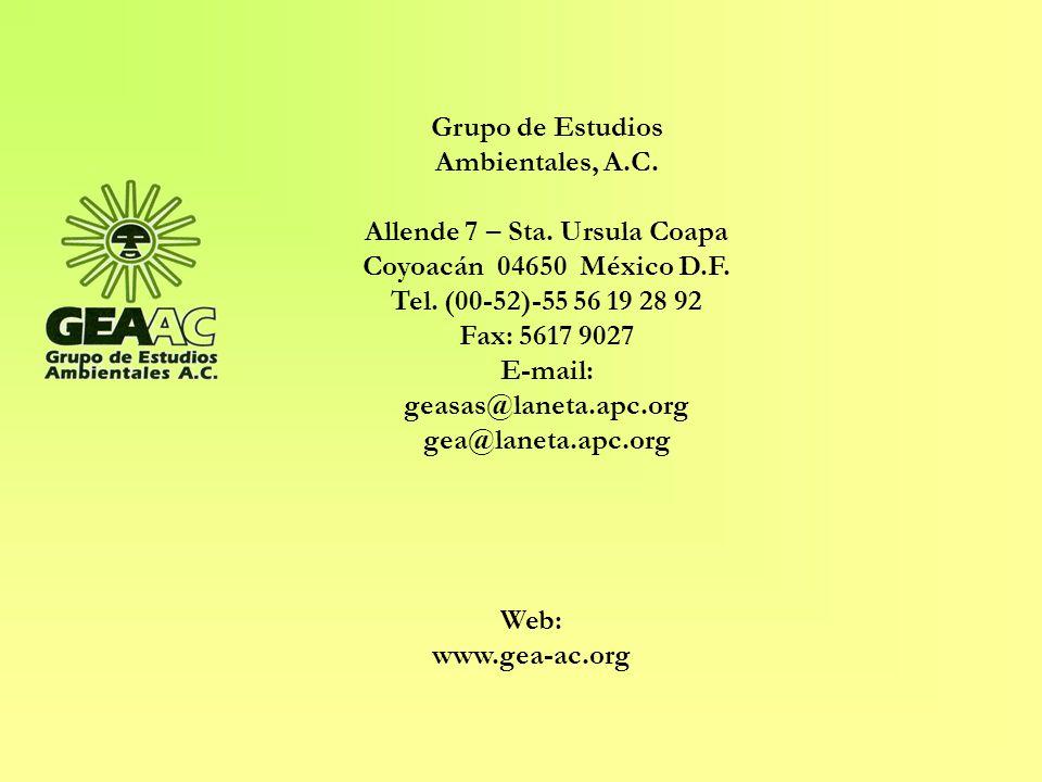 Web: www.gea-ac.org Grupo de Estudios Ambientales, A.C. Allende 7 – Sta. Ursula Coapa Coyoacán 04650 México D.F. Tel. (00-52)-55 56 19 28 92 Fax: 5617