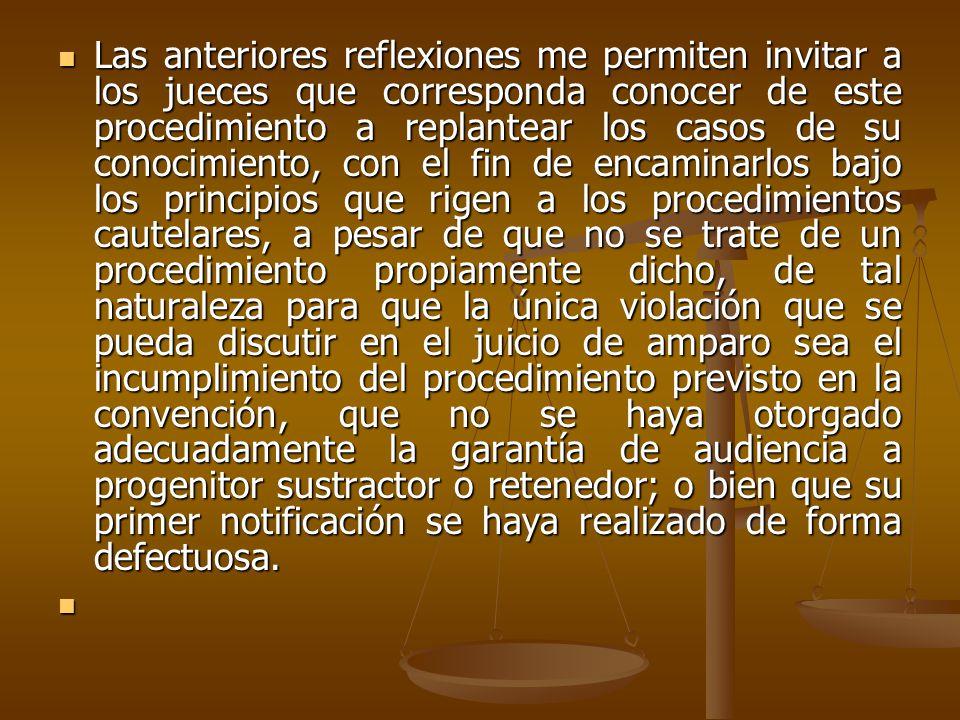 Las anteriores reflexiones me permiten invitar a los jueces que corresponda conocer de este procedimiento a replantear los casos de su conocimiento, con el fin de encaminarlos bajo los principios que rigen a los procedimientos cautelares, a pesar de que no se trate de un procedimiento propiamente dicho, de tal naturaleza para que la única violación que se pueda discutir en el juicio de amparo sea el incumplimiento del procedimiento previsto en la convención, que no se haya otorgado adecuadamente la garantía de audiencia a progenitor sustractor o retenedor; o bien que su primer notificación se haya realizado de forma defectuosa.