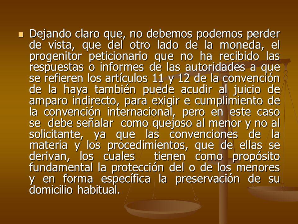 Dejando claro que, no debemos podemos perder de vista, que del otro lado de la moneda, el progenitor peticionario que no ha recibido las respuestas o informes de las autoridades a que se refieren los artículos 11 y 12 de la convención de la haya también puede acudir al juicio de amparo indirecto, para exigir e cumplimiento de la convención internacional, pero en este caso se debe señalar como quejoso al menor y no al solicitante, ya que las convenciones de la materia y los procedimientos, que de ellas se derivan, los cuales tienen como propósito fundamental la protección del o de los menores y en forma específica la preservación de su domicilio habitual.