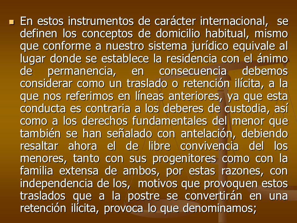 En estos instrumentos de carácter internacional, se definen los conceptos de domicilio habitual, mismo que conforme a nuestro sistema jurídico equivale al lugar donde se establece la residencia con el ánimo de permanencia, en consecuencia debemos considerar como un traslado o retención ilícita, a la que nos referimos en líneas anteriores, ya que esta conducta es contraria a los deberes de custodia, así como a los derechos fundamentales del menor que también se han señalado con antelación, debiendo resaltar ahora el de libre convivencia del los menores, tanto con sus progenitores como con la familia extensa de ambos, por estas razones, con independencia de los, motivos que provoquen estos traslados que a la postre se convertirán en una retención ilícita, provoca lo que denominamos; En estos instrumentos de carácter internacional, se definen los conceptos de domicilio habitual, mismo que conforme a nuestro sistema jurídico equivale al lugar donde se establece la residencia con el ánimo de permanencia, en consecuencia debemos considerar como un traslado o retención ilícita, a la que nos referimos en líneas anteriores, ya que esta conducta es contraria a los deberes de custodia, así como a los derechos fundamentales del menor que también se han señalado con antelación, debiendo resaltar ahora el de libre convivencia del los menores, tanto con sus progenitores como con la familia extensa de ambos, por estas razones, con independencia de los, motivos que provoquen estos traslados que a la postre se convertirán en una retención ilícita, provoca lo que denominamos;